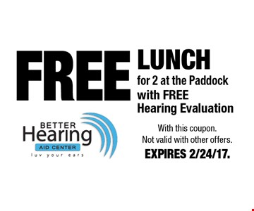 FREE Lunch for 2 at the Paddock with FREEHearing Evaluation. With this coupon. Not valid with other offers. EXPIRES 2/24/17.