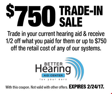 $750 Trade-In Sale Trade in your current hearing aid & receive 1/2 off what you paid for them or up to $750 off the retail cost of any of our systems. With this coupon. Not valid with other offers. EXPIRES 2/24/17.