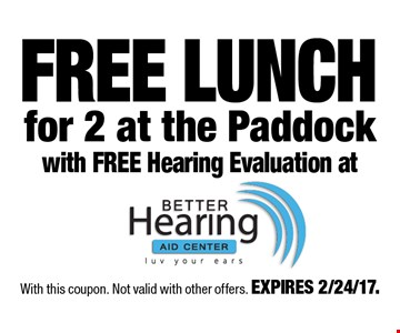 FREE LUNCH for 2 at the Paddock with FREE Hearing Evaluation at. With this coupon. Not valid with other offers. EXPIRES 2/24/17.