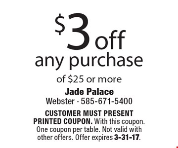 $3 off any purchase of $25 or more. CUSTOMER MUST PRESENT PRINTED COUPON. With this coupon. One coupon per table. Not valid with other offers. Offer expires 3-31-17.