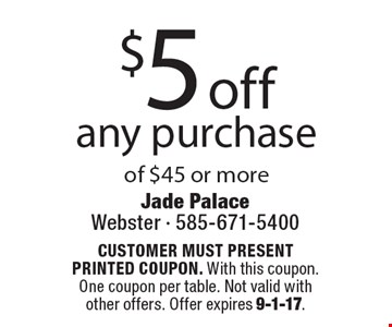 $5 off any purchase of $45 or more. CUSTOMER MUST PRESENT PRINTED COUPON. With this coupon. One coupon per table. Not valid with other offers. Offer expires 9-1-17.