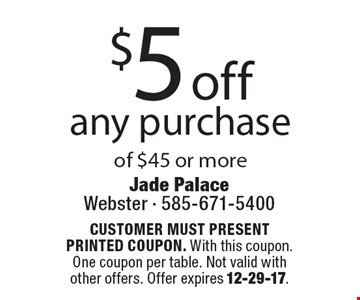 $5 off any purchase of $45 or more. CUSTOMER MUST PRESENT PRINTED COUPON. With this coupon. One coupon per table. Not valid with other offers. Offer expires 12-29-17.