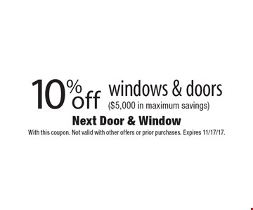 10% off windows & doors ($5,000 in maximum savings). With this coupon. Not valid with other offers or prior purchases. Expires 11/17/17.