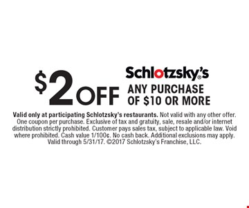 $2 Off ANY PURCHASE OF $10 OR MORE. Valid only at participating Schlotzsky's restaurants. Not valid with any other offer. One coupon per purchase. Exclusive of tax and gratuity, sale, resale and/or internet distribution strictly prohibited. Customer pays sales tax, subject to applicable law. Void where prohibited. Cash value 1/100¢. No cash back. Additional exclusions may apply. Valid through 5/31/17. 2017 Schlotzsky's Franchise, LLC.