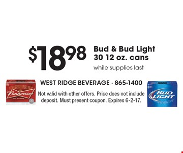 $18.98 Bud & Bud Light 30 12 oz. cans while supplies last. Not valid with other offers. Price does not include deposit. Must present coupon. Expires 6-2-17.