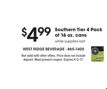 $4.99 Southern Tier 4 Pack of 16 oz. cans while supplies last. Not valid with other offers. Price does not include deposit. Must present coupon. Expires 6-2-17.