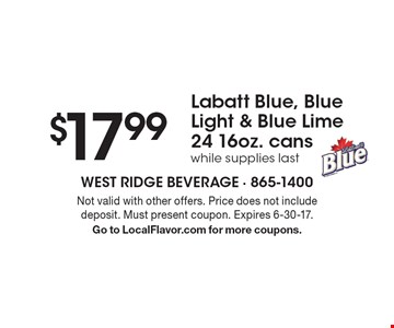 $17.99 Labatt Blue, Blue Light & Blue Lime 24 16oz. cans while supplies last. Not valid with other offers. Price does not include deposit. Must present coupon. Expires 6-30-17. Go to LocalFlavor.com for more coupons.