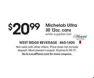 $20.99 Michelob Ultra 30 12oz. cans while supplies last. Not valid with other offers. Price does not include deposit. Must present coupon. Expires 6-30-17. Go to LocalFlavor.com for more coupons.