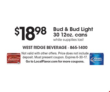 $18.98 Bud & Bud Light 30 12oz. cans while supplies last. Not valid with other offers. Price does not include deposit. Must present coupon. Expires 6-30-17. Go to LocalFlavor.com for more coupons.