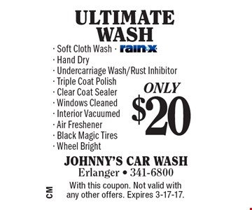 Only $20 ULTIMATE WASH. Soft Cloth Wash, Hand Dry, Undercarriage Wash/Rust Inhibitor, Triple Coat Polish, Clear Coat Sealer, Windows Cleaned, Interior Vacuumed, Air Freshener, Black Magic Tires, Wheel Bright. With this coupon. Not valid with any other offers. Expires 3-17-17.