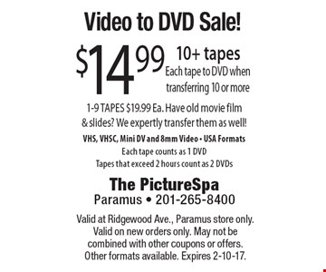 Video to DVD Sale! - $14.99 10+ tapes, Each tape to DVD when transferring 10 or more. 1-9 TAPES $19.99 Ea. Have old movie film & slides? We expertly transfer them as well! VHS, VHSC, Mini DV and 8mm Video - USA Formats. Each tape counts as 1 DVD. Tapes that exceed 2 hours count as 2 DVDs. Valid at Ridgewood Ave., Paramus store only. Valid on new orders only. May not be combined with other coupons or offers. Other formats available. Expires 2-10-17.