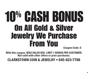 10% Cash Bonus On All Gold & Silver Jewelry We Purchase From You. Coupon Code: S. With this coupon. Max value $50. Limit 1 bonus per customer. Not valid with other offers or prior purchases.