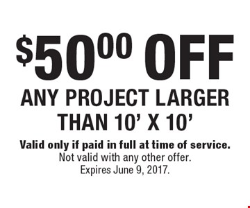 $50.00 OFF ANY PROJECT LARGER THAN 10' X 10'. Valid only if paid in full at time of service. Not valid with any other offer. Expires June 9, 2017.