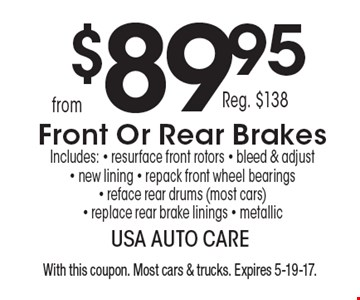 From $89.95 front or rear brakes. Reg. $138. Includes: - resurface front rotors - bleed & adjust - new lining - repack front wheel bearings - reface rear drums (most cars) - replace rear brake linings - metallic. With this coupon. Most cars & trucks. Expires 5-19-17.