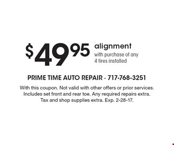 $49.95 alignment with purchase of any 4 tires installed. With this coupon. Not valid with other offers or prior services. Includes set front and rear toe. Any required repairs extra. Tax and shop supplies extra. Exp. 2-28-17.