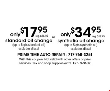 Only $17.95. Reg. $38.95. Standard oil change. Up to 5 qts standard oil. Excludes diesel. OR Only $34.95. Reg. $52.95. Synthetic oil change. Up to 5 qts synthetic oil change. Up to 5 qts synthetic oil. Excludes diesel.With this coupon. Not valid with other offers or prior services. Tax and shop supplies extra. Exp. 3-31-17.