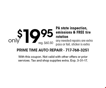 Only $19.95 PA state inspection, emissions & free tire rotation. Any needed repairs are extra pass or fail, sticker is extra. Reg. $60.50. With this coupon. Not valid with other offers or prior services. Tax and shop supplies extra. Exp. 3-31-17.