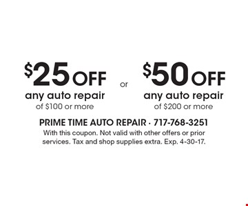 $25 Off any auto repair of $100 or more OR $50 Off any auto repair of $200 or more. With this coupon. Not valid with other offers or prior services. Tax and shop supplies extra. Exp. 4-30-17.