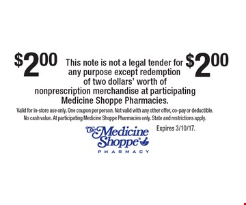 $2 OFF nonprescription merchandise. Valid for in-store use only. One coupon per person. Not valid with any other offer, co-pay or deductible. No cash value. At participating Medicine Shoppe Pharmacies only. State and restrictions apply.