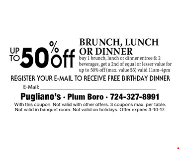 50% off brunch, lunch or dinner. Buy 1 brunch, lunch or dinner entree & 2 beverages, get a 2nd of equal or lesser value for up to 50% off (max. value $5). Valid 11am-4pm. With this coupon. Not valid with other offers. 3 coupons max. per table.Not valid in banquet room. Not valid on holidays. Offer expires 3-10-17.