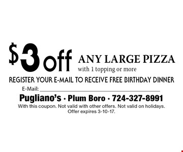 $3 off any large pizza with 1 topping or more. With this coupon. Not valid with other offers. Not valid on holidays.Offer expires 3-10-17.