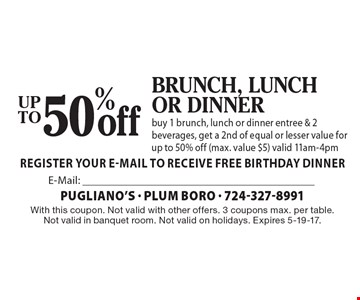 50% off Brunch, lunch or dinner. Buy 1 brunch, lunch or dinner entree & 2 beverages, get a 2nd of equal or lesser value for up to 50% off (max. value $5). Valid 11am-4pm. With this coupon. Not valid with other offers. 3 coupons max. per table. Not valid in banquet room. Not valid on holidays. Expires 5-19-17.
