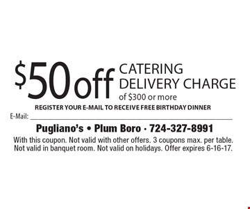 $50 off catering delivery charge of $300 or more. With this coupon. Not valid with other offers. 3 coupons max. per table. Not valid in banquet room. Not valid on holidays. Offer expires 6-16-17.