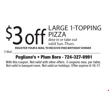 $3 off large 1-topping pizza dine in or take out valid Sun.-Thurs. With this coupon. Not valid with other offers. 3 coupons max. per table. Not valid in banquet room. Not valid on holidays. Offer expires 6-16-17.