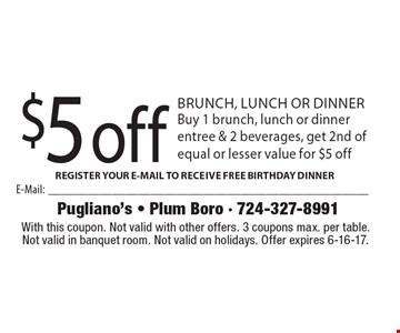 $5 off brunch, lunch or dinner. Buy 1 brunch, lunch or dinner entree & 2 beverages, get 2nd of equal or lesser value for $5 off. With this coupon. Not valid with other offers. 3 coupons max. per table. Not valid in banquet room. Not valid on holidays. Offer expires 6-16-17.