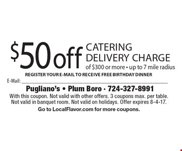 $50 off catering delivery charge of $300 or more - up to 7 mile radius. With this coupon. Not valid with other offers. 3 coupons max. per table. Not valid in banquet room. Not valid on holidays. Offer expires 8-4-17. Go to LocalFlavor.com for more coupons.