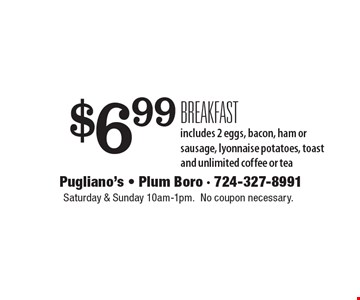 $6.99 breakfast includes 2 eggs, bacon, ham or sausage, lyonnaise potatoes, toast and unlimited coffee or tea. Saturday & Sunday 10am-1pm. No coupon necessary.