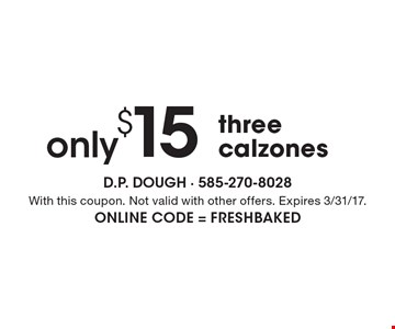 only $15 - three calzones. With this coupon. Not valid with other offers. Expires 3/31/17. Online Code = Freshbaked