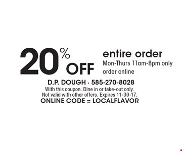 20% Off entire order. Mon-Thurs 11am-8pm only. Order online. With this coupon. Dine in or take-out only. Not valid with other offers. Expires 11-30-17. Online Code = localflavor