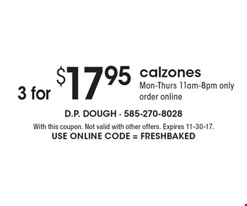 3 calzones for $17.95. Mon-Thurs 11am-8pm only. Order online. With this coupon. Not valid with other offers. Expires 11-30-17. Use Online Code = Freshbaked