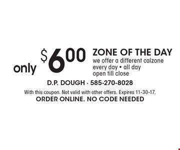 ZONE OF THE DAY only $6.00. We offer a different calzone every day - all day open till close. With this coupon. Not valid with other offers. Expires 11-30-17. ORDER Online. No code needed