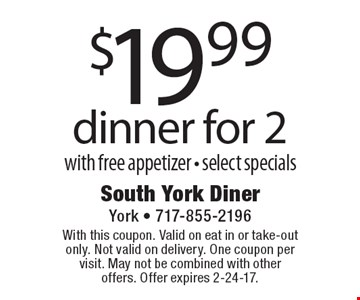 $19.99 dinner for 2 with free appetizer. Select specials. With this coupon. Valid on eat in or take-out only. Not valid on delivery. One coupon per visit. May not be combined with other offers. Offer expires 2-24-17.