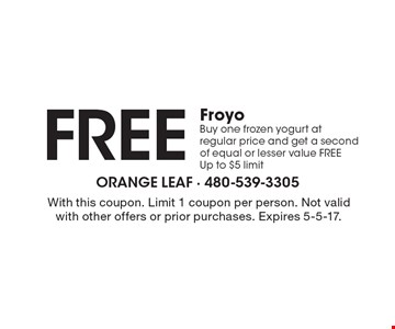 Free Froyo. Buy one frozen yogurt at regular price and get a second of equal or lesser value FREE. Up to $5 limit. With this coupon. Limit 1 coupon per person. Not valid with other offers or prior purchases. Expires 5-5-17.