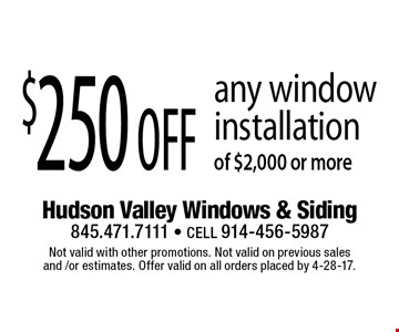 $250 off any window installation of $2,000 or more. Not valid with other promotions. Not valid on previous sales and /or estimates. Offer valid on all orders placed by 4-28-17.