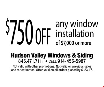 $750 off any window installation of $7,000 or more. Not valid with other promotions. Not valid on previous sales and /or estimates. Offer valid on all orders placed by 6-23-17.