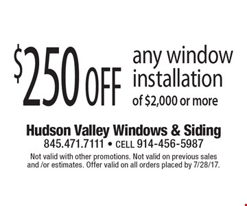 $250 off any window installation of $2,000 or more. Not valid with other promotions. Not valid on previous sales and / or estimates. Offer valid on all orders placed by 7/28/17.