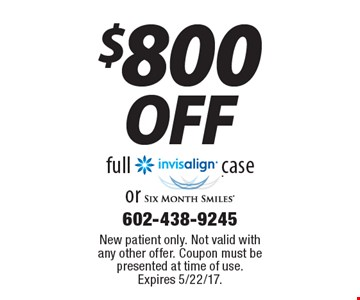 $800 off full invisalign case or Six Month Smiles. New patient only. Not valid with any other offer. Coupon must be presented at time of use. Expires 5/22/17.