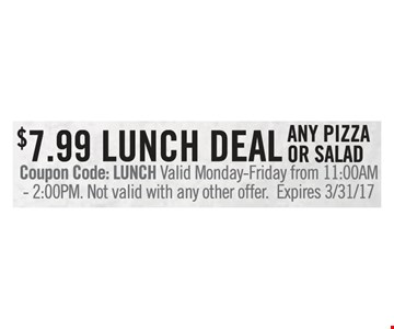 $7.99 lunch deal any pizza or salad. Coupon Code: LUNCH Valid Monday-Friday from 11:00AM-2:00PM. Not valid with any other offer. Expires 3/31/17.