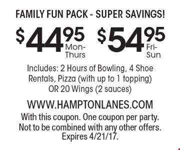 Family fun pack - Super savings! Includes: 2 Hours of Bowling, 4 Shoe Rentals, Pizza (with up to 1 topping) or  20 Wings (2 sauces). With this coupon. One coupon per party. Not to be combined with any other offers.Expires 4/21/17.