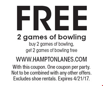 Free 2 games of bowling. Buy 2 games of bowling, get 2 games of bowling free. With this coupon. One coupon per party. Not to be combined with any other offers. Excludes shoe rentals. Expires 4/21/17.