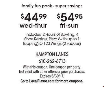 Family fun pack - super savings. $44.99 wed-thur OR $54.95 fri-sun. Includes: 2 Hours of Bowling, 4 Shoe Rentals, Pizza (with up to 1 topping) OR 20 Wings (2 sauces). With this coupon. One coupon per party. Not valid with other offers or prior purchases. Expires 6/30/17. Go to LocalFlavor.com for more coupons.