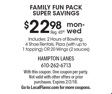 $22.98 Family Fun Pack Super Savings mon-wed Reg. 45.95 . Includes: 2 Hours of Bowling, 4 Shoe Rentals, Pizza (with up to 1 topping) OR 20 Wings (2 sauces) . With this coupon. One coupon per party. Not valid with other offers or prior purchases. Expires 2/2/18. Go to LocalFlavor.com for more coupons.