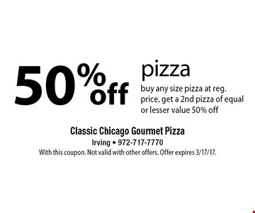 50%off pizza buy any size pizza at reg. price, get a 2nd pizza of equal or lesser value 50% off. With this coupon. Not valid with other offers. Offer expires 3/17/17.