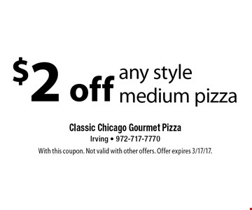 $2 off any style medium pizza. With this coupon. Not valid with other offers. Offer expires 3/17/17.