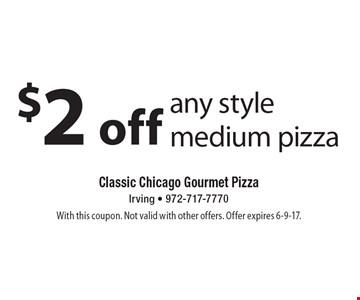 $2 off any style medium pizza. With this coupon. Not valid with other offers. Offer expires 6-9-17.