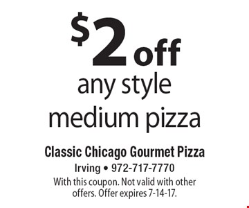 $2 off any style medium pizza. With this coupon. Not valid with other offers. Offer expires 7-14-17.